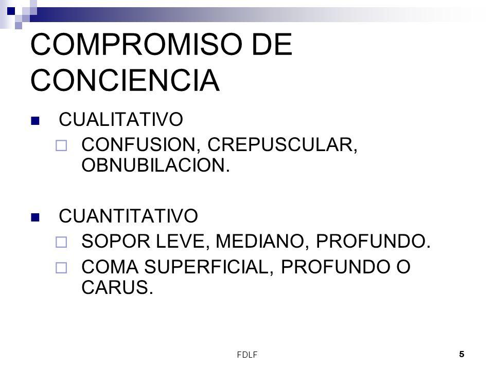 FDLF5 COMPROMISO DE CONCIENCIA CUALITATIVO CONFUSION, CREPUSCULAR, OBNUBILACION. CUANTITATIVO SOPOR LEVE, MEDIANO, PROFUNDO. COMA SUPERFICIAL, PROFUND