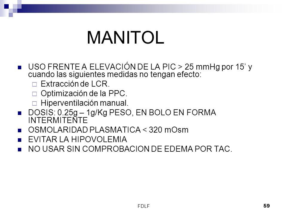 FDLF59 MANITOL USO FRENTE A ELEVACIÓN DE LA PIC > 25 mmHg por 15 y cuando las siguientes medidas no tengan efecto: Extracción de LCR. Optimización de