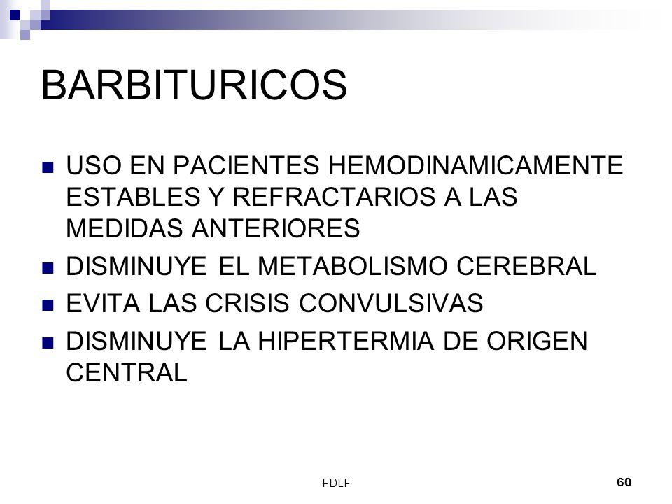 FDLF60 BARBITURICOS USO EN PACIENTES HEMODINAMICAMENTE ESTABLES Y REFRACTARIOS A LAS MEDIDAS ANTERIORES DISMINUYE EL METABOLISMO CEREBRAL EVITA LAS CR