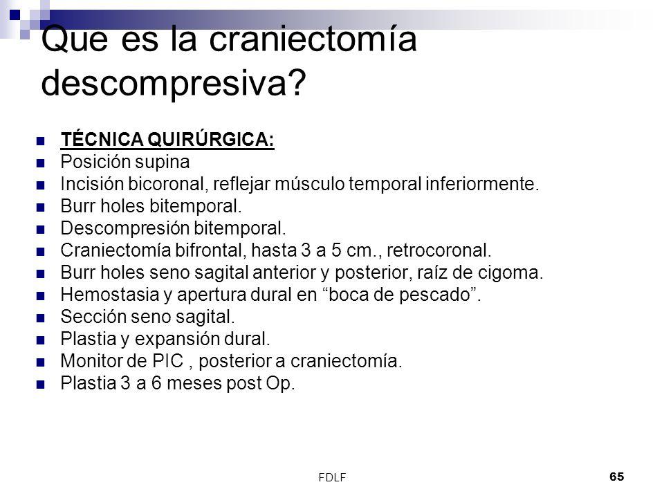 FDLF65 Que es la craniectomía descompresiva? TÉCNICA QUIRÚRGICA: Posición supina Incisión bicoronal, reflejar músculo temporal inferiormente. Burr hol