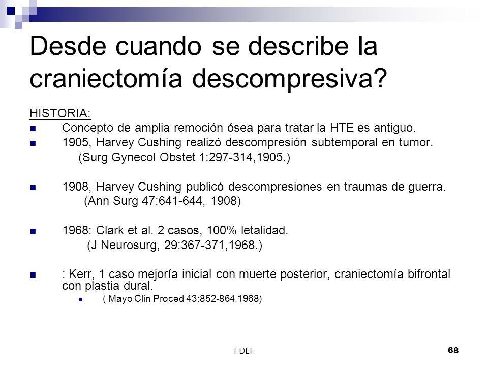 FDLF68 Desde cuando se describe la craniectomía descompresiva? HISTORIA: Concepto de amplia remoción ósea para tratar la HTE es antiguo. 1905, Harvey