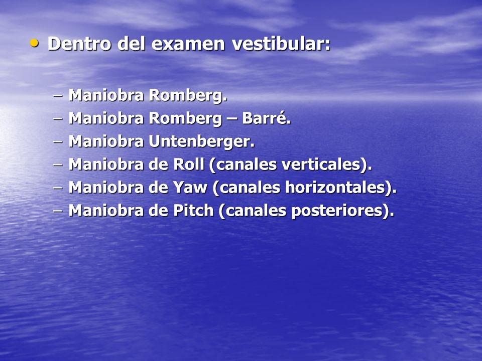 Dentro del examen vestibular: Dentro del examen vestibular: –Maniobra Romberg. –Maniobra Romberg – Barré. –Maniobra Untenberger. –Maniobra de Roll (ca