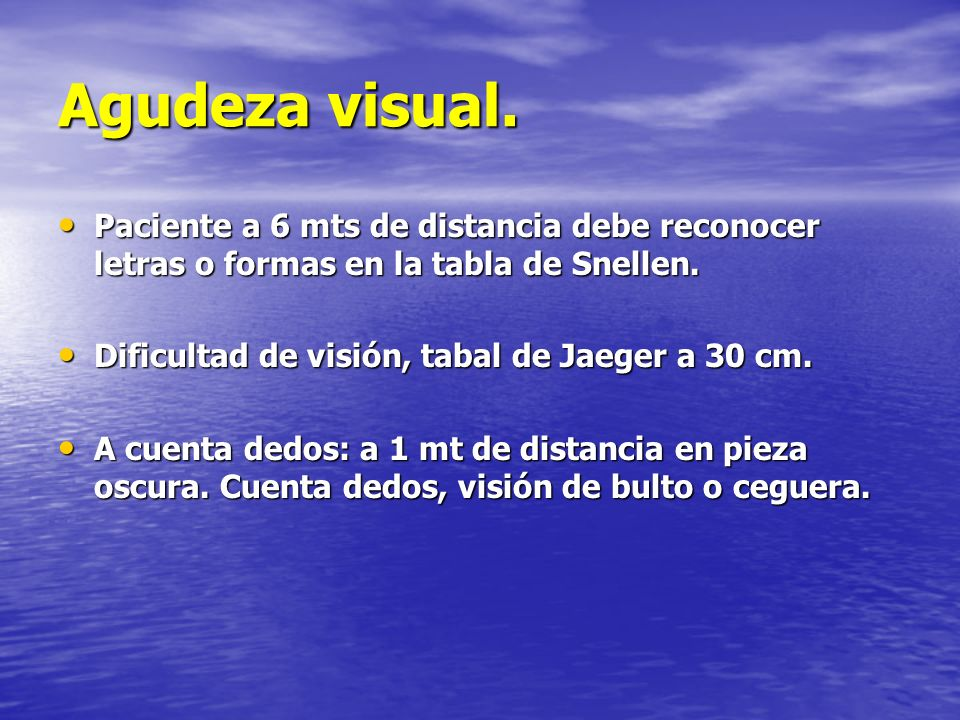 Agudeza visual. Paciente a 6 mts de distancia debe reconocer letras o formas en la tabla de Snellen. Paciente a 6 mts de distancia debe reconocer letr