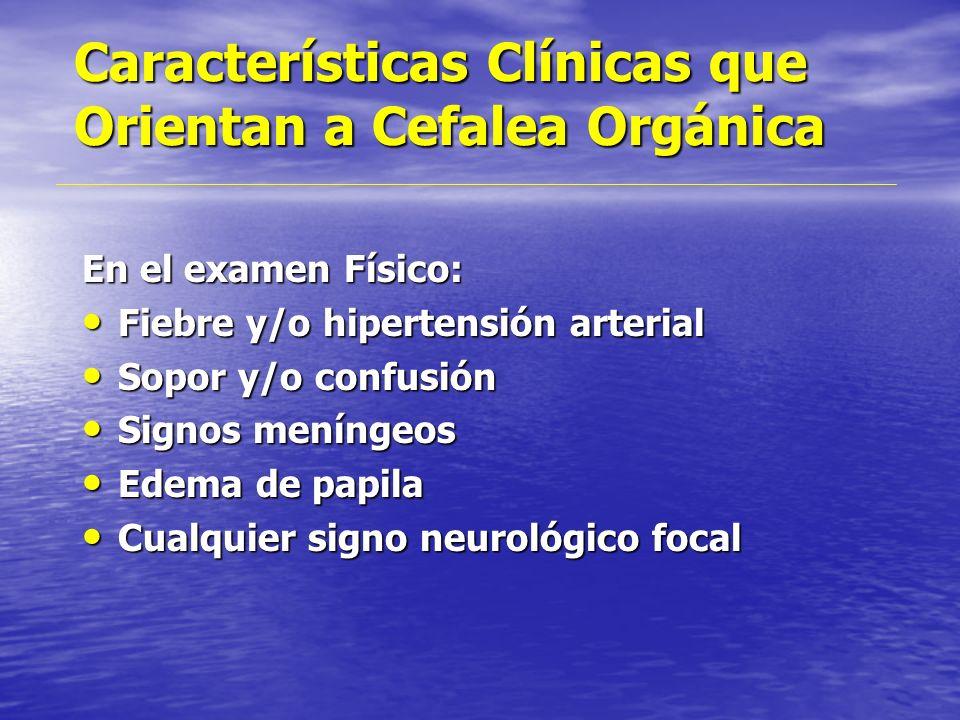 Características Clínicas que Orientan a Cefalea Orgánica En la historia: Aparición brusca de una nueva cefalea intensa Aparición brusca de una nueva c
