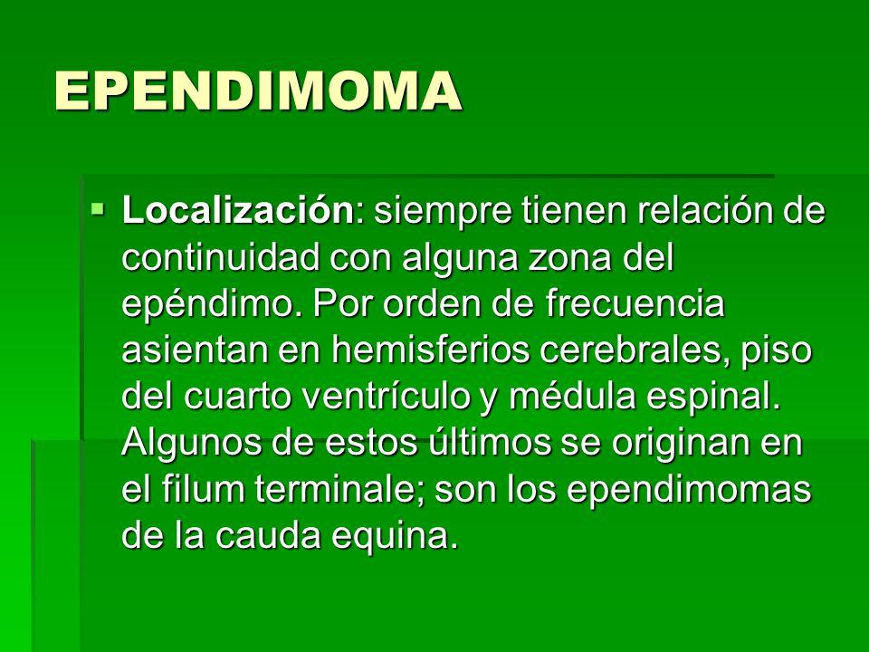 EPENDIMOMA Localización: siempre tienen relación de continuidad con alguna zona del epéndimo. Por orden de frecuencia asientan en hemisferios cerebral