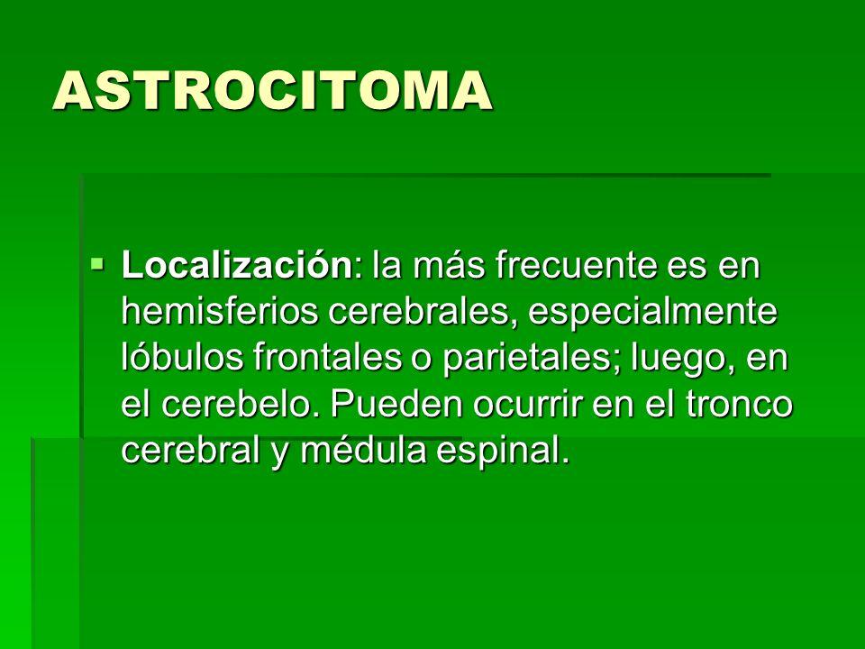 ASTROCITOMA Localización: la más frecuente es en hemisferios cerebrales, especialmente lóbulos frontales o parietales; luego, en el cerebelo. Pueden o
