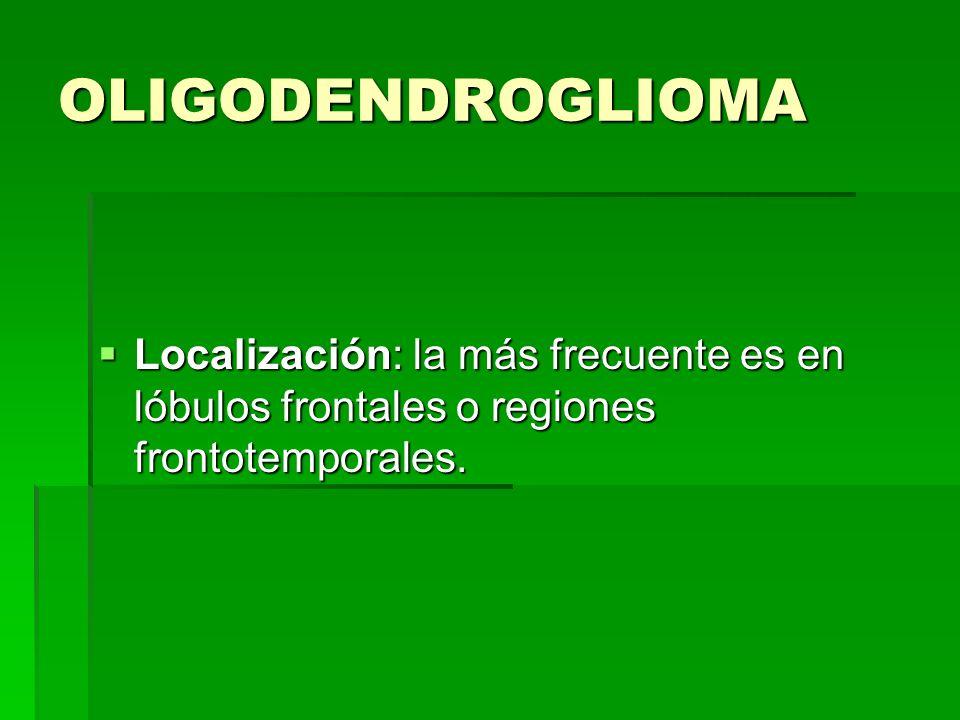 OLIGODENDROGLIOMA Localización: la más frecuente es en lóbulos frontales o regiones frontotemporales. Localización: la más frecuente es en lóbulos fro