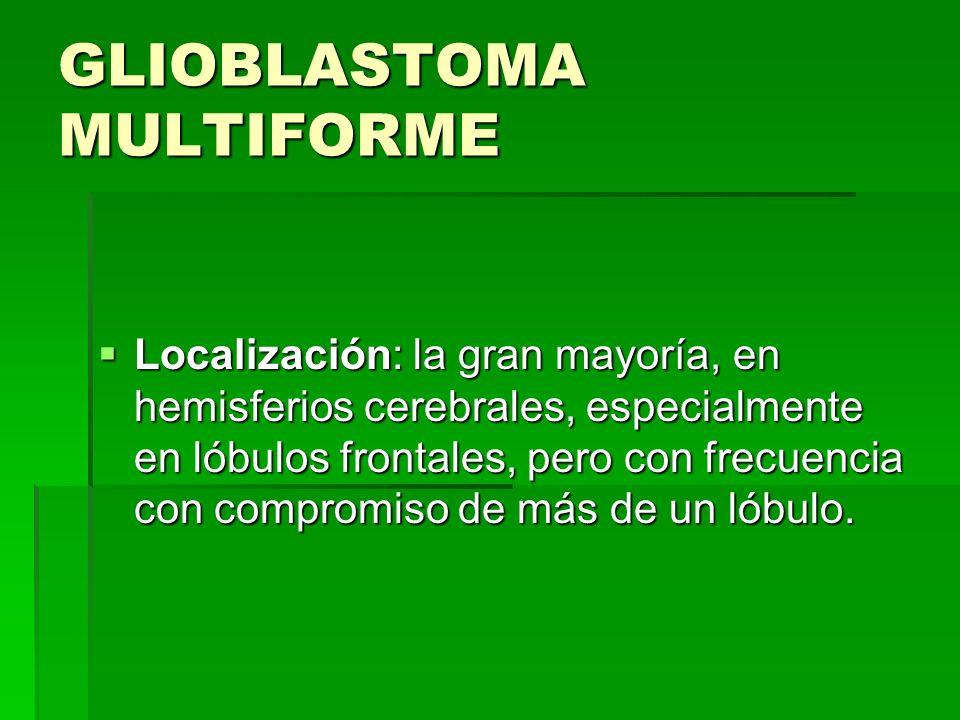 GLIOBLASTOMA MULTIFORME Localización: la gran mayoría, en hemisferios cerebrales, especialmente en lóbulos frontales, pero con frecuencia con compromi