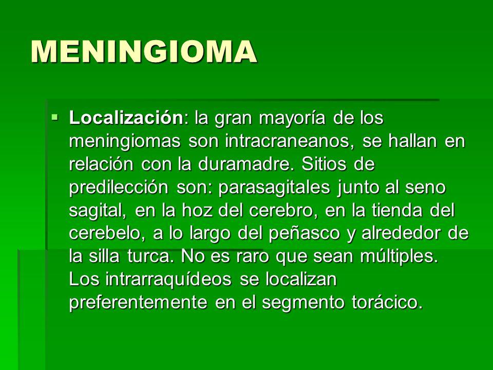 MENINGIOMA Localización: la gran mayoría de los meningiomas son intracraneanos, se hallan en relación con la duramadre. Sitios de predilección son: pa