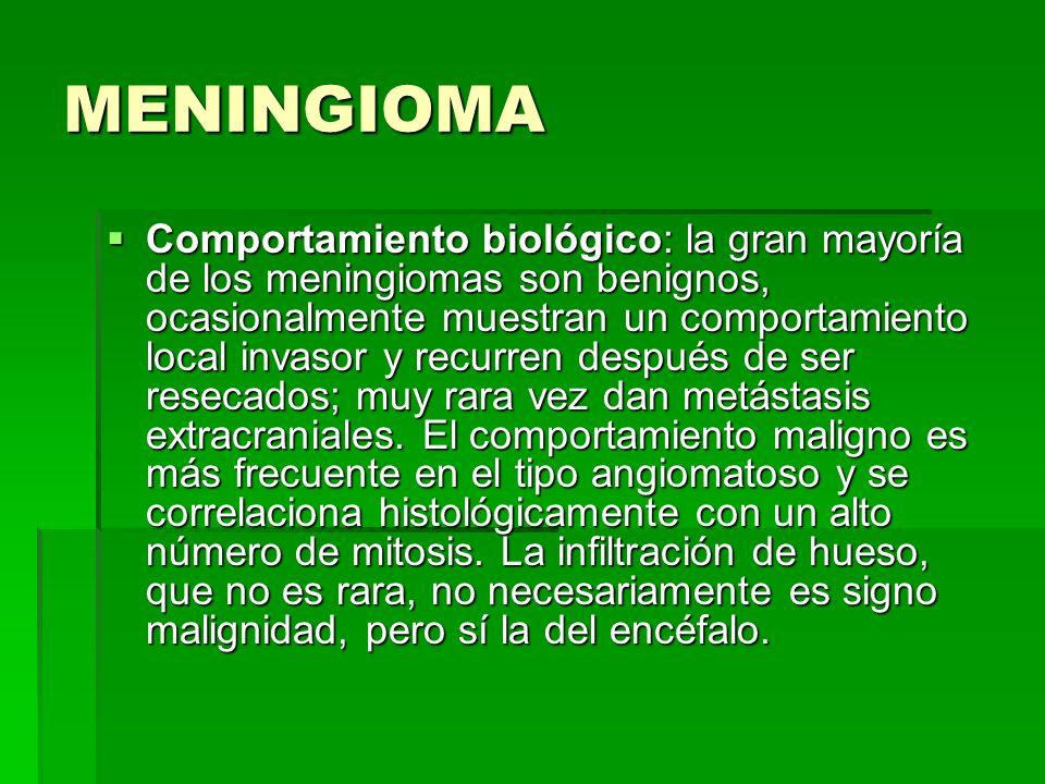 MENINGIOMA Comportamiento biológico: la gran mayoría de los meningiomas son benignos, ocasionalmente muestran un comportamiento local invasor y recurr