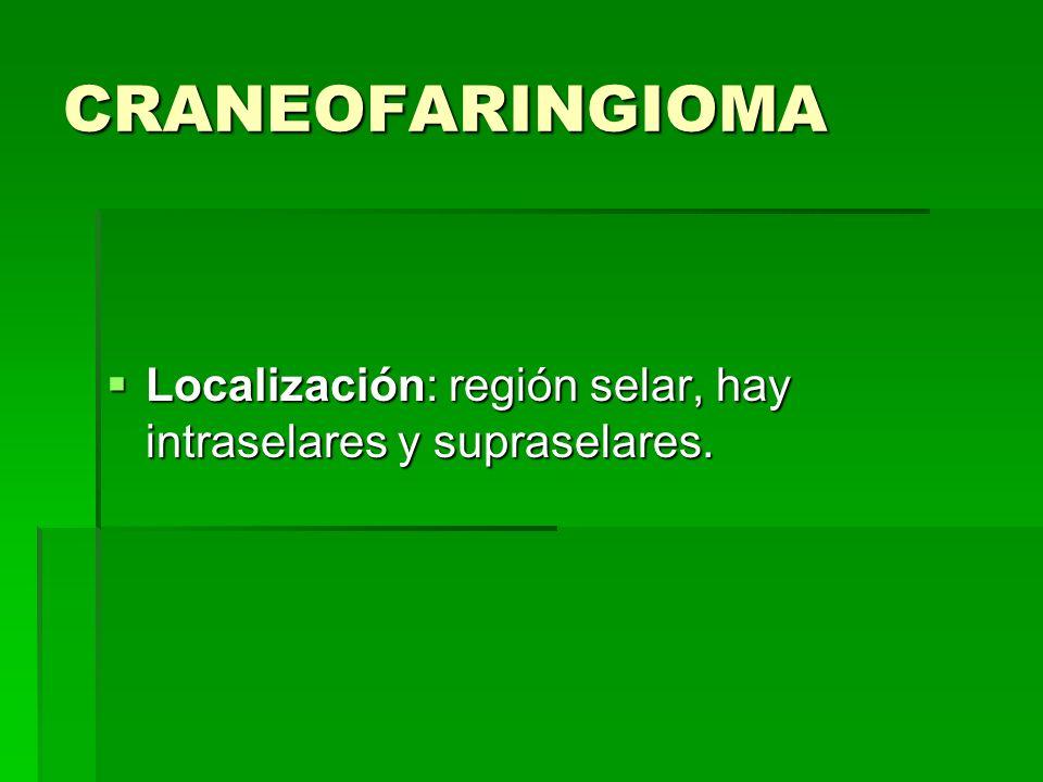 CRANEOFARINGIOMA Localización: región selar, hay intraselares y supraselares. Localización: región selar, hay intraselares y supraselares.