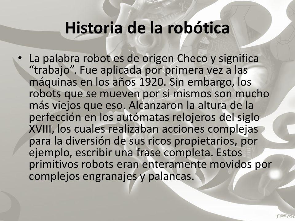 Historia de la robótica La palabra robot es de origen Checo y significa trabajo. Fue aplicada por primera vez a las máquinas en los años 1920. Sin emb