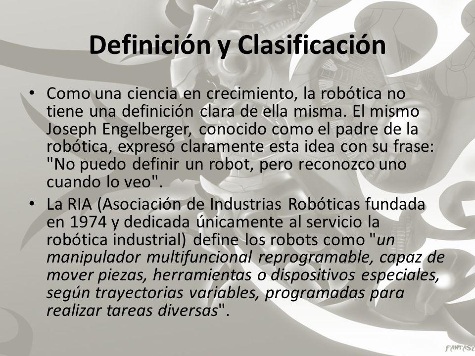 Definición y Clasificación Como una ciencia en crecimiento, la robótica no tiene una definición clara de ella misma. El mismo Joseph Engelberger, cono