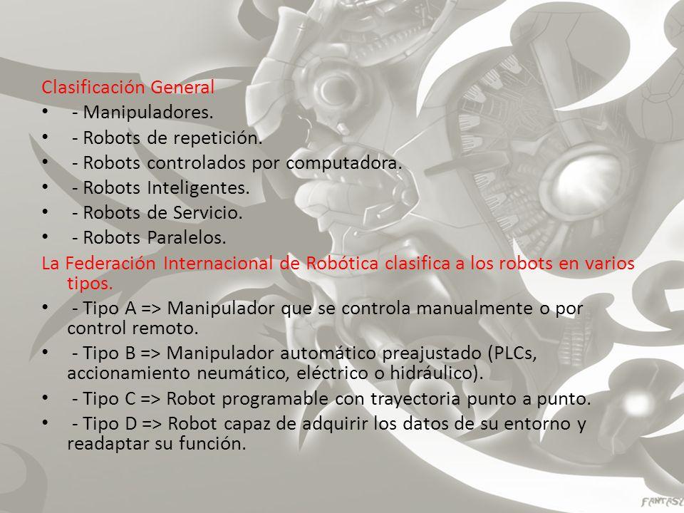 Clasificación General - Manipuladores. - Robots de repetición. - Robots controlados por computadora. - Robots Inteligentes. - Robots de Servicio. - Ro