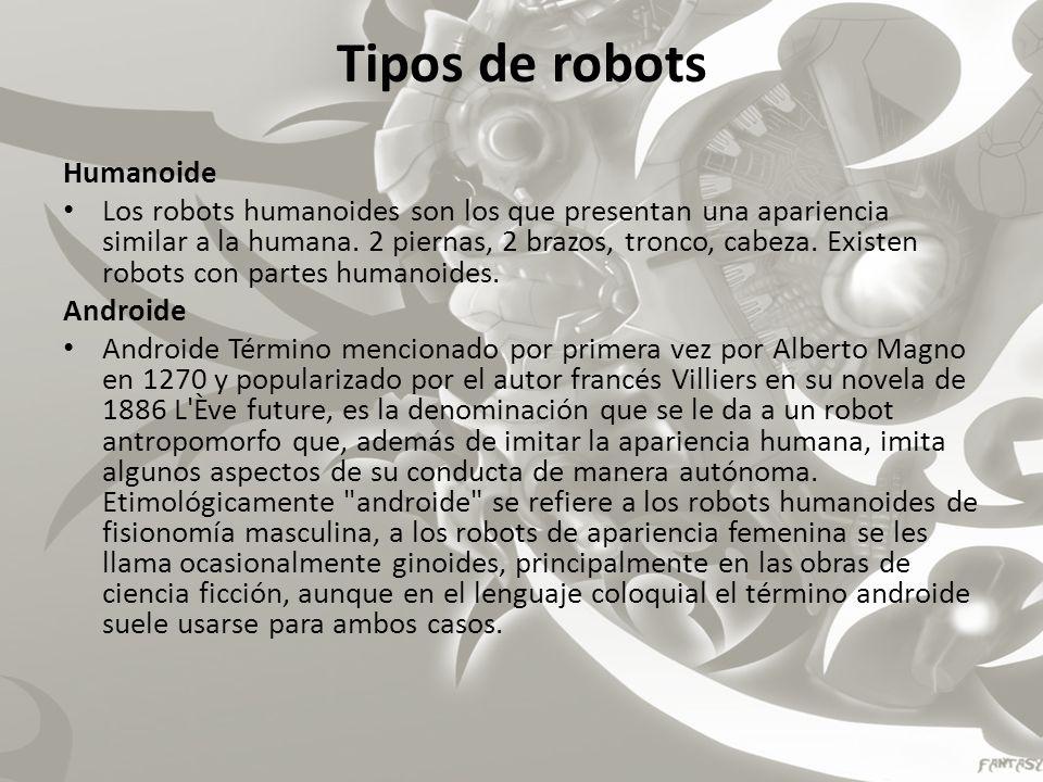 Tipos de robots Humanoide Los robots humanoides son los que presentan una apariencia similar a la humana. 2 piernas, 2 brazos, tronco, cabeza. Existen