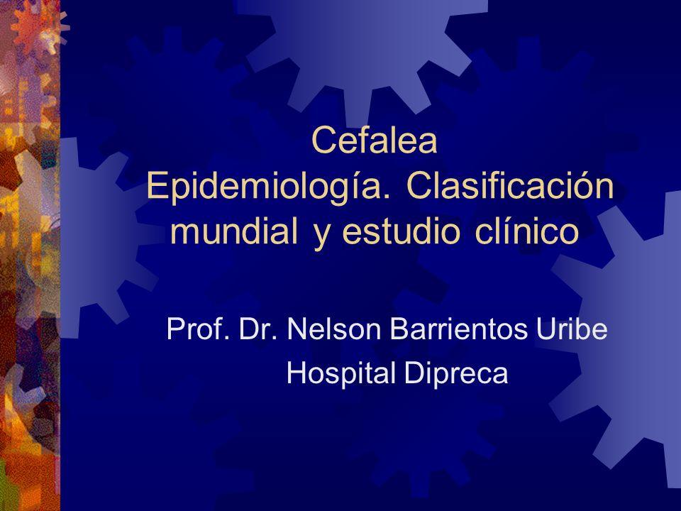 Cefalea Epidemiología. Clasificación mundial y estudio clínico Prof. Dr. Nelson Barrientos Uribe Hospital Dipreca