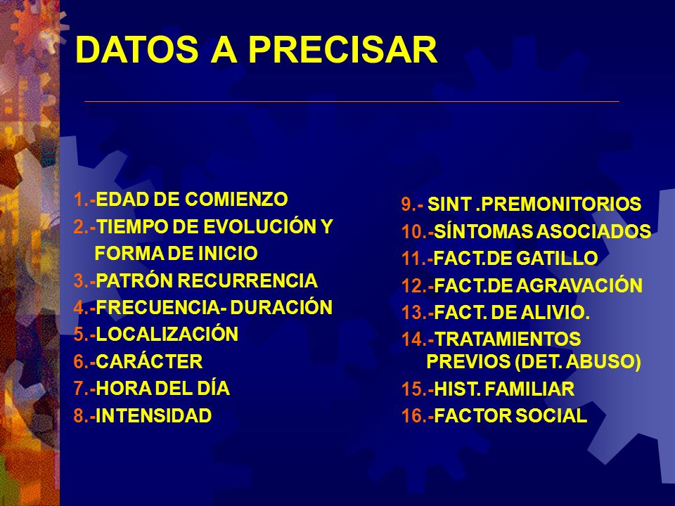 DATOS A PRECISAR 1.-EDAD DE COMIENZO 2.-TIEMPO DE EVOLUCIÓN Y FORMA DE INICIO 3.-PATRÓN RECURRENCIA 4.-FRECUENCIA- DURACIÓN 5.-LOCALIZACIÓN 6.-CARÁCTE