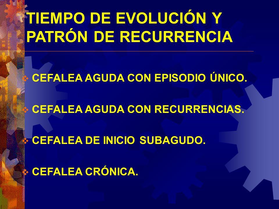 TIEMPO DE EVOLUCIÓN Y PATRÓN DE RECURRENCIA CEFALEA AGUDA CON EPISODIO ÚNICO. CEFALEA AGUDA CON RECURRENCIAS. CEFALEA DE INICIO SUBAGUDO. CEFALEA CRÓN