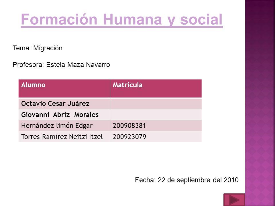 Formación Humana y social Tema: Migración Profesora: Estela Maza Navarro Fecha: 22 de septiembre del 2010 AlumnoMatricula Octavio Cesar Juárez Giovann