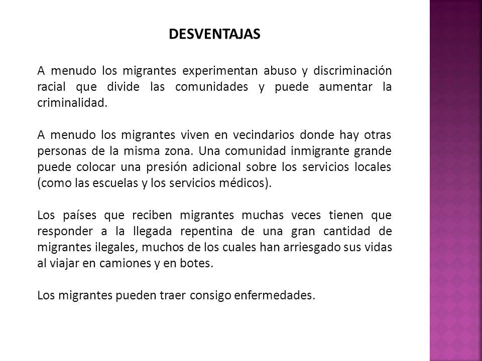 DESVENTAJAS A menudo los migrantes experimentan abuso y discriminación racial que divide las comunidades y puede aumentar la criminalidad. A menudo lo