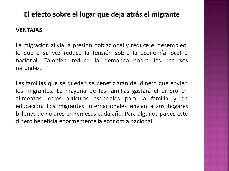El efecto sobre el lugar que deja atrás el migrante VENTAJAS La migración alivia la presión poblacional y reduce el desempleo, lo que a su vez reduce