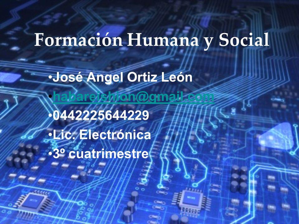 Formación Humana y Social José Angel Ortiz León habareishion@gmail.com 0442225644229 Lic. Electrónica 3º cuatrimestre