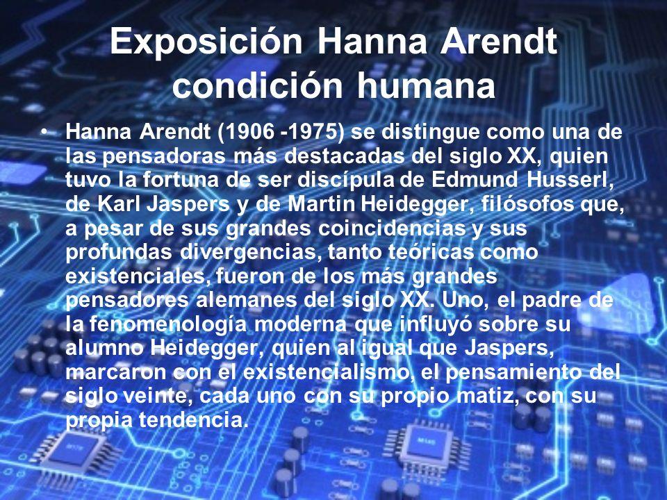 Exposición Hanna Arendt condición humana Hanna Arendt (1906 -1975) se distingue como una de las pensadoras más destacadas del siglo XX, quien tuvo la