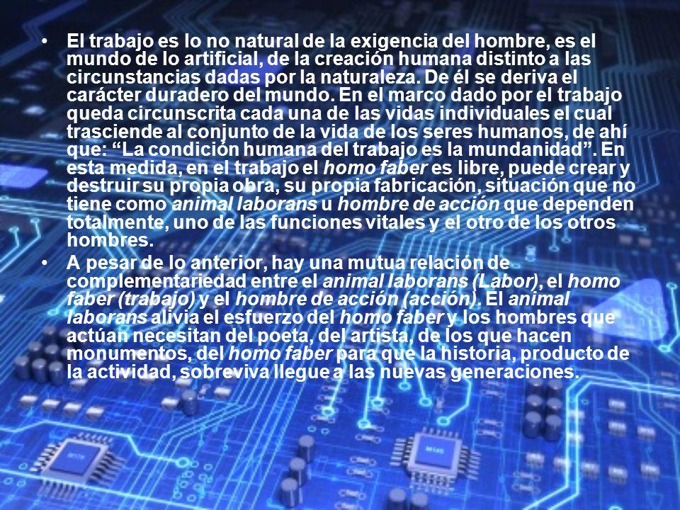 El trabajo es lo no natural de la exigencia del hombre, es el mundo de lo artificial, de la creación humana distinto a las circunstancias dadas por la