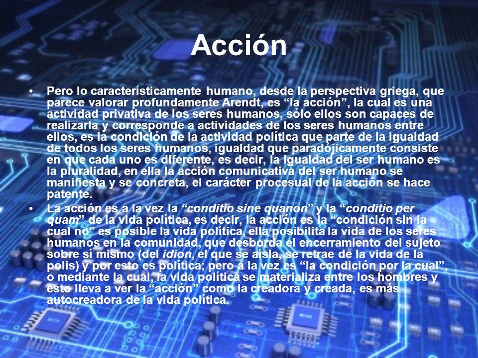 Acción Pero lo característicamente humano, desde la perspectiva griega, que parece valorar profundamente Arendt, es la acción, la cual es una activida