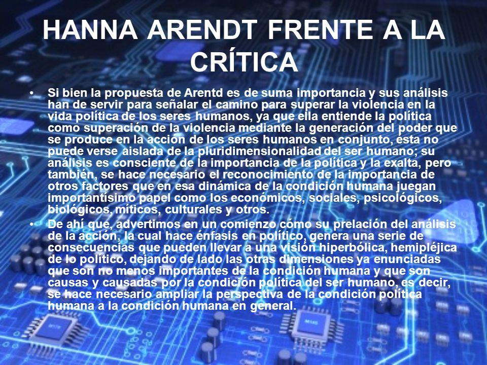 HANNA ARENDT FRENTE A LA CRÍTICA Si bien la propuesta de Arentd es de suma importancia y sus análisis han de servir para señalar el camino para supera