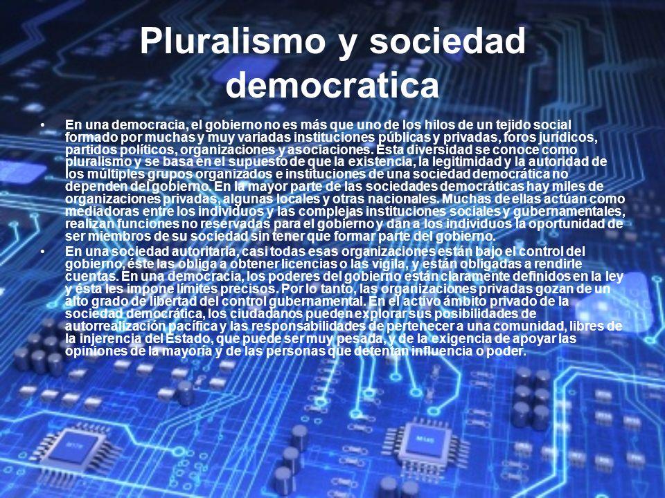 Pluralismo y sociedad democratica En una democracia, el gobierno no es más que uno de los hilos de un tejido social formado por muchas y muy variadas