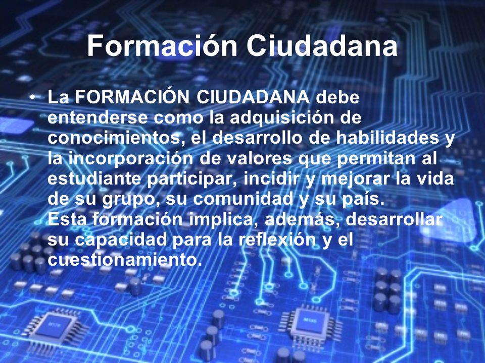 Formación Ciudadana La FORMACIÓN CIUDADANA debe entenderse como la adquisición de conocimientos, el desarrollo de habilidades y la incorporación de va