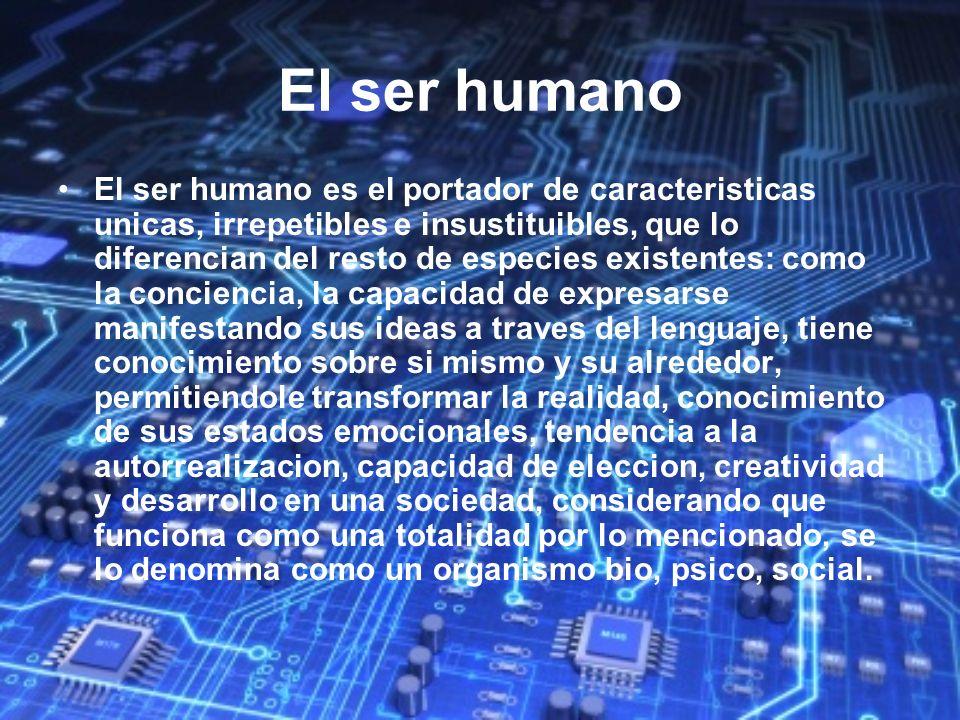 El ser humano El ser humano es el portador de caracteristicas unicas, irrepetibles e insustituibles, que lo diferencian del resto de especies existent