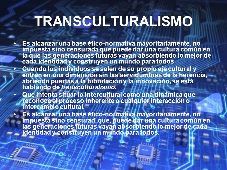 TRANSCULTURALISMO Es alcanzar una base ético-normativa mayoritariamente, no impuesta sino censurada que puede dar una cultura común en la que las gene