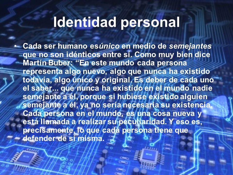 Identidad personal Cada ser humano esúnico en medio de semejantes que no son idénticos entre sí. Como muy bien dice Martín Buber: En este mundo cada p