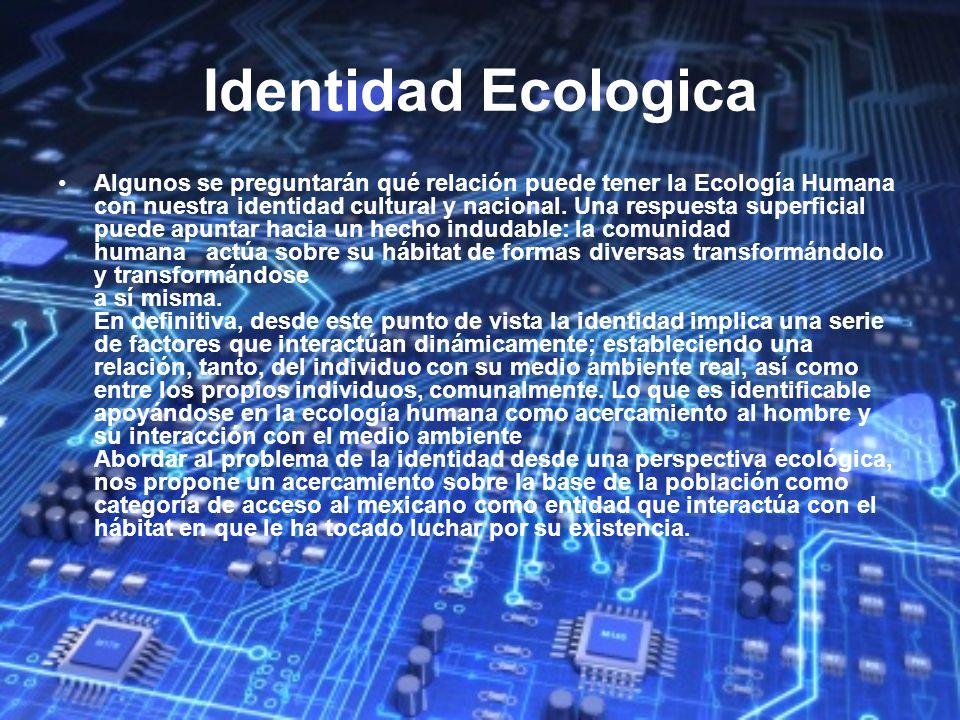 Identidad Ecologica Algunos se preguntarán qué relación puede tener la Ecología Humana con nuestra identidad cultural y nacional. Una respuesta superf