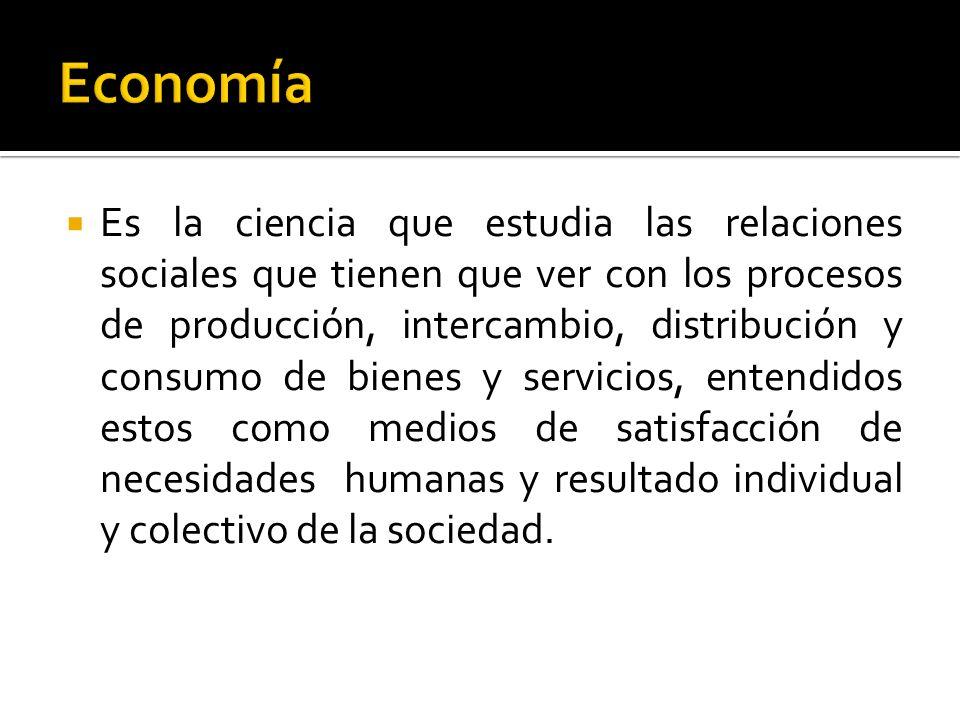 Es la ciencia que estudia las relaciones sociales que tienen que ver con los procesos de producción, intercambio, distribución y consumo de bienes y s