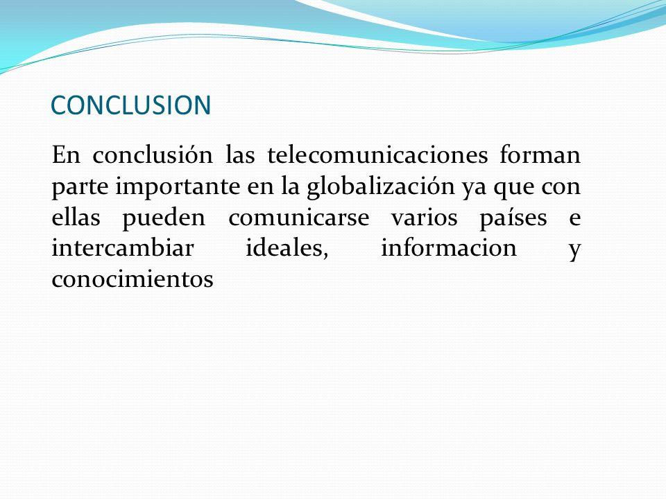 CONCLUSION En conclusión las telecomunicaciones forman parte importante en la globalización ya que con ellas pueden comunicarse varios países e interc