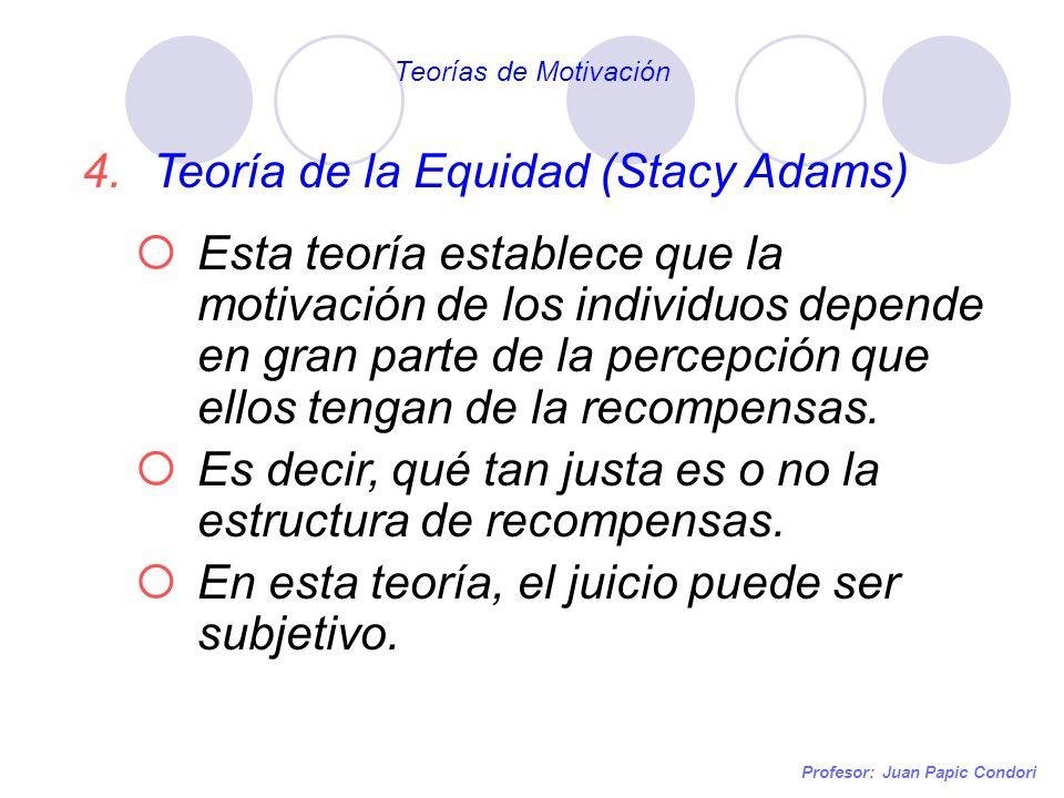 Profesor: Juan Papic Condori 4.Teoría de la Equidad (Stacy Adams) Esta teoría establece que la motivación de los individuos depende en gran parte de l