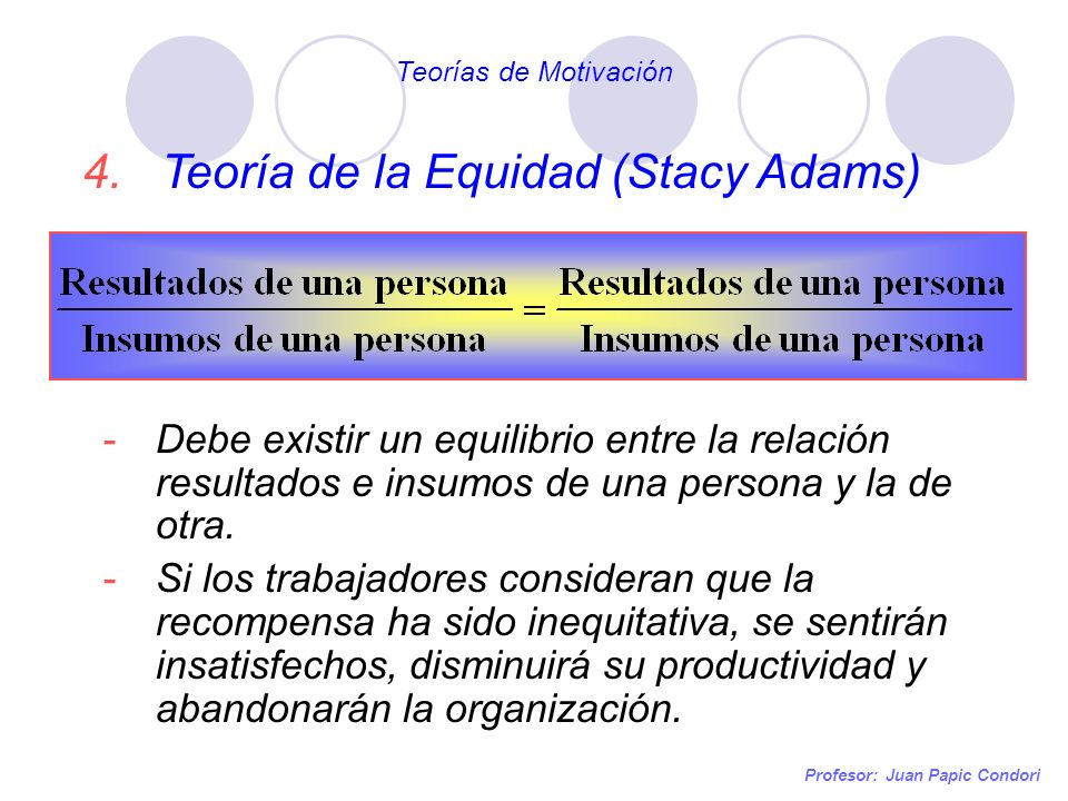 Profesor: Juan Papic Condori 4. Teoría de la Equidad (Stacy Adams) -Debe existir un equilibrio entre la relación resultados e insumos de una persona y