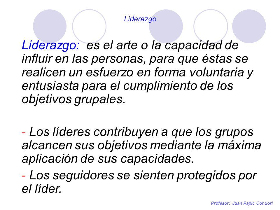 Profesor: Juan Papic Condori Liderazgo: es el arte o la capacidad de influir en las personas, para que éstas se realicen un esfuerzo en forma voluntar