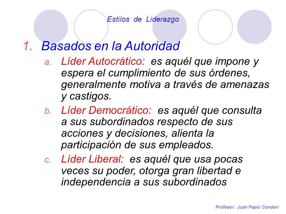 Profesor: Juan Papic Condori 1.Basados en la Autoridad a. Líder Autocrático: es aquél que impone y espera el cumplimiento de sus órdenes, generalmente