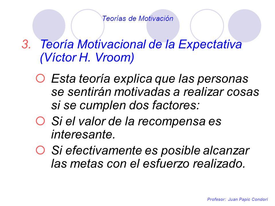 Profesor: Juan Papic Condori 3.Teoría Motivacional de la Expectativa (Víctor H. Vroom) Esta teoría explica que las personas se sentirán motivadas a re