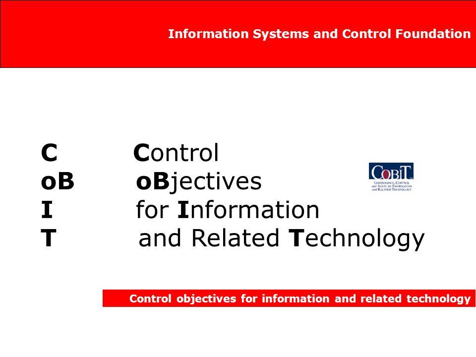 Propósito de CoBIT Control objectives for information and related technology Investigar, desarrollar, publicar y promover un conjunto de objetivos de control en Tecnologías de información, de carácter autorizado, actualizado, de uso internacional, de aceptación general, para el uso cotidiano de administradores de negocios y auditores