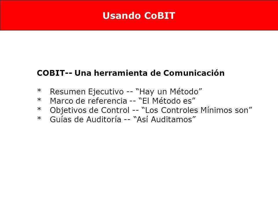 COBIT-- Una herramienta de Comunicación * Resumen Ejecutivo -- Hay un Método * Marco de referencia -- El Método es * Objetivos de Control -- Los Controles Mínimos son * Guías de Auditoría -- Así Auditamos Usando CoBIT