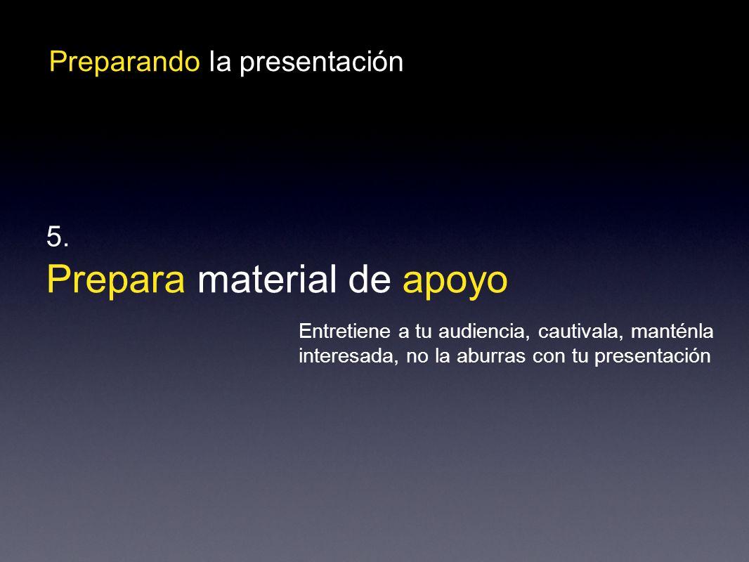 Preparando la presentación Prepara material de apoyo 5.