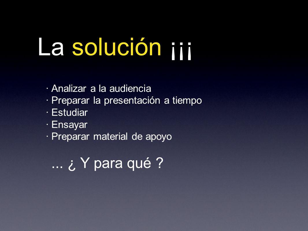 La solución ¡¡¡ · Analizar a la audiencia · Preparar la presentación a tiempo · Estudiar · Ensayar · Preparar material de apoyo...