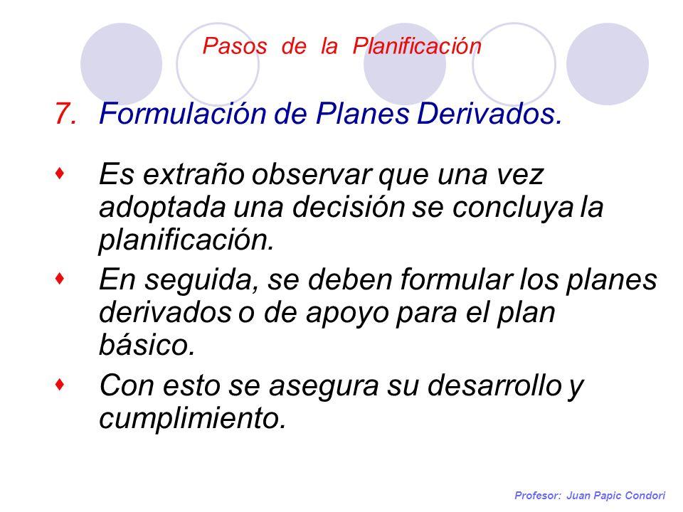 Pasos de la Planificación Profesor: Juan Papic Condori 7.Formulación de Planes Derivados. Es extraño observar que una vez adoptada una decisión se con