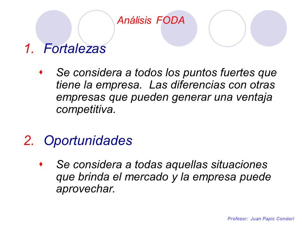Análisis FODA Profesor: Juan Papic Condori 1.Fortalezas Se considera a todos los puntos fuertes que tiene la empresa. Las diferencias con otras empres