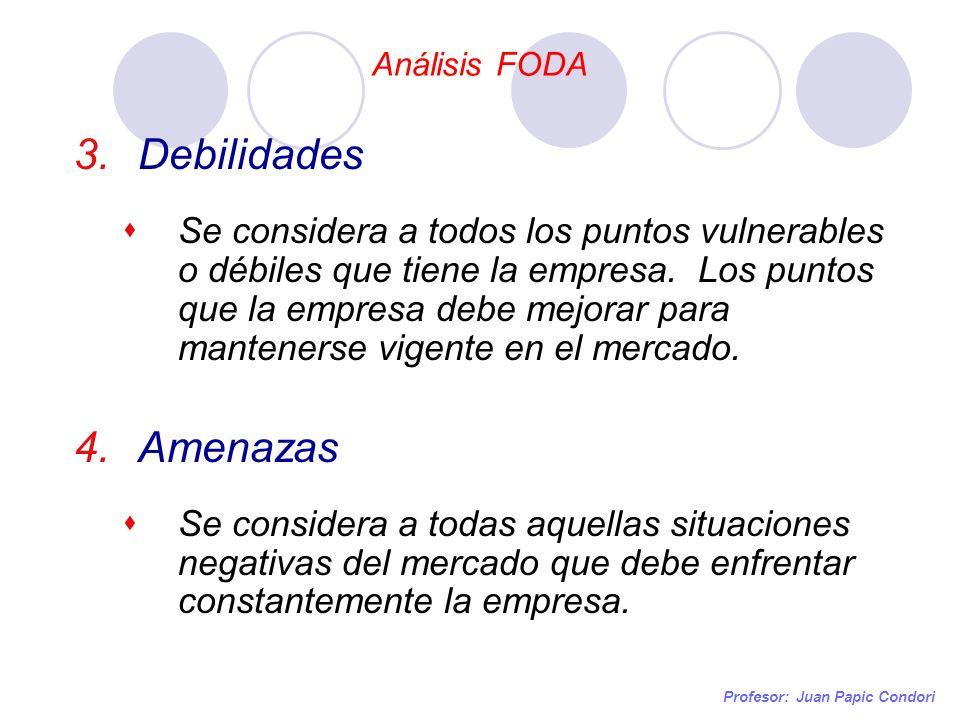 Análisis FODA Profesor: Juan Papic Condori 3.Debilidades Se considera a todos los puntos vulnerables o débiles que tiene la empresa. Los puntos que la